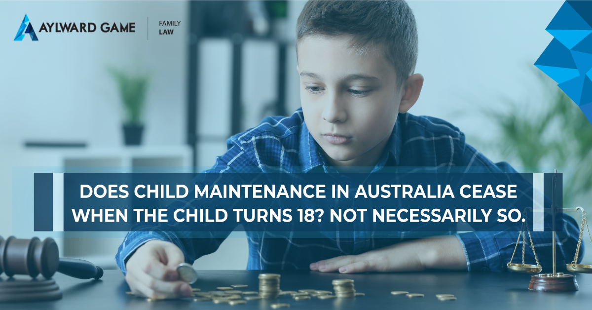 Does Child Maintenance in Australia Cease When The Child Turns 18?  Not Necessarily So.
