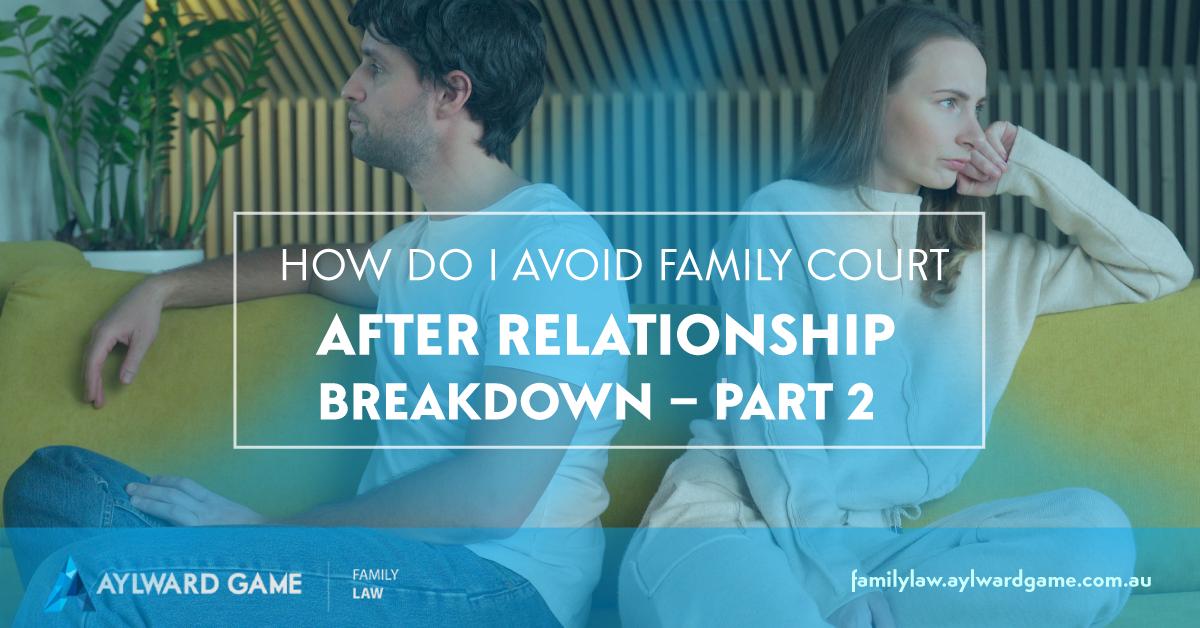 How Do I Avoid Family Court after Relationship Breakdown – Part 2