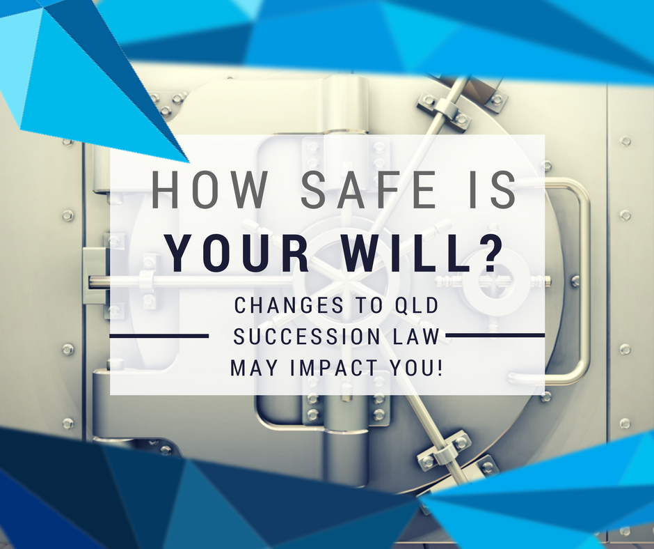 How Safe Is Your Will? New Changes To QLD Succession Law May Impact You More Than You Think