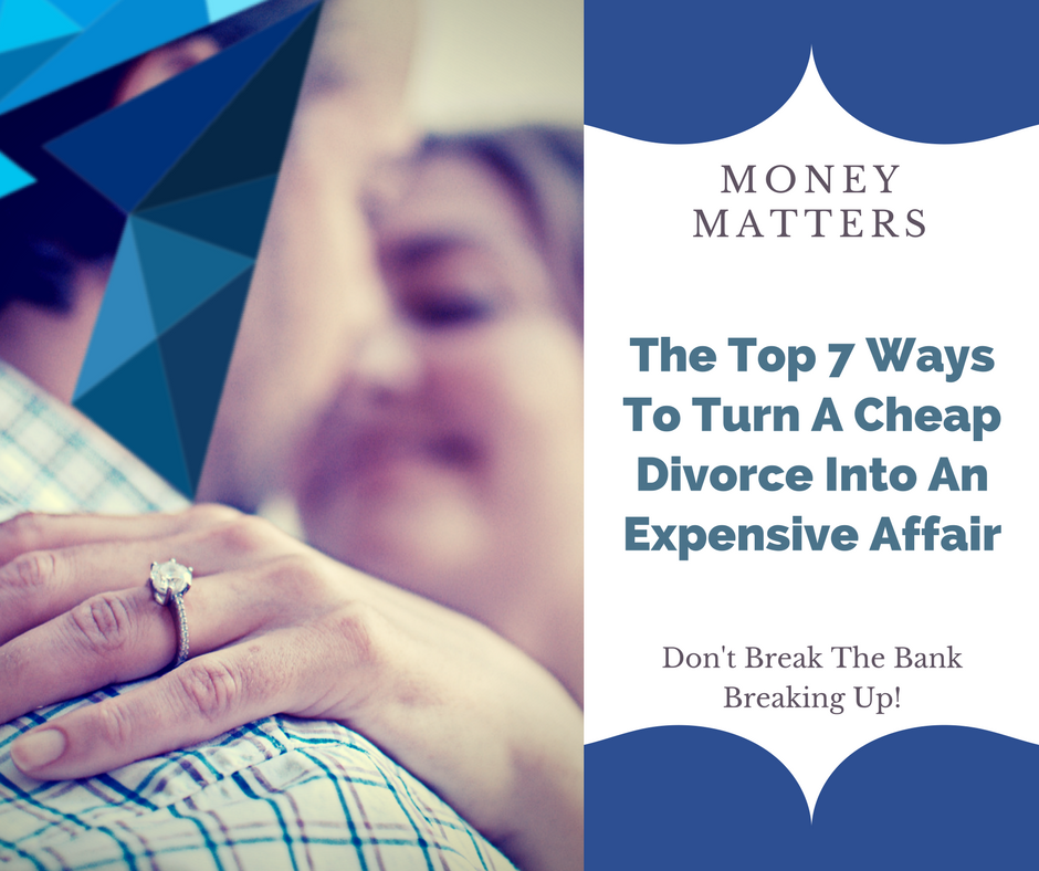 Money Matters: The Top 7 Ways To Turn A Cheap Divorce Into An Expensive Affair