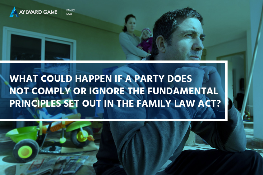 What Could Happen If A Party Does Not Comply Or Ignore The Fundamental Principles Set Out In The Family Law Act?