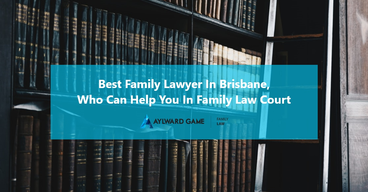 Best Family Lawyer in Brisbane, Who Can Help You in Family Law Court